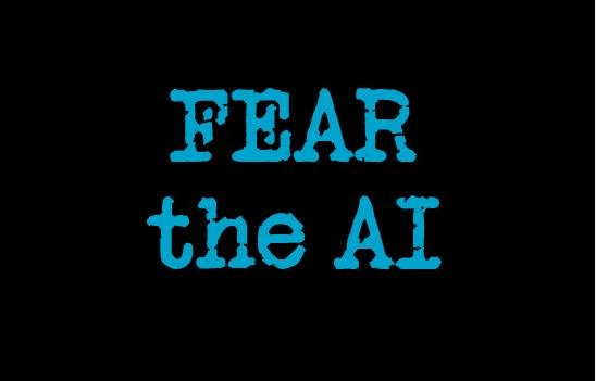 Fear the AI!